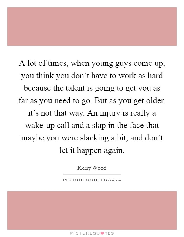 A lot of times, when young guys come up, you think you don't have to work as hard because the talent is going to get you as far as you need to go. But as you get older, it's not that way. An injury is really a wake-up call and a slap in the face that maybe you were slacking a bit, and don't let it happen again Picture Quote #1
