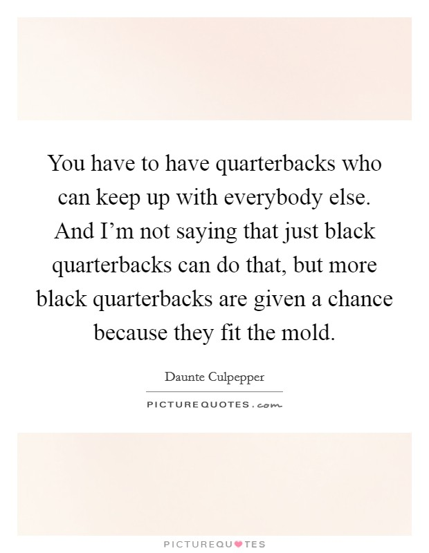 You have to have quarterbacks who can keep up with everybody else. And I'm not saying that just black quarterbacks can do that, but more black quarterbacks are given a chance because they fit the mold Picture Quote #1