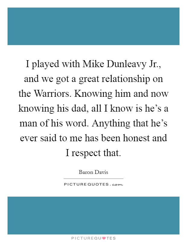 I played with Mike Dunleavy Jr., and we got a great relationship on the Warriors. Knowing him and now knowing his dad, all I know is he's a man of his word. Anything that he's ever said to me has been honest and I respect that Picture Quote #1