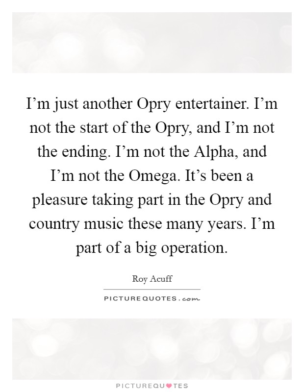 I'm just another Opry entertainer. I'm not the start of the Opry, and I'm not the ending. I'm not the Alpha, and I'm not the Omega. It's been a pleasure taking part in the Opry and country music these many years. I'm part of a big operation Picture Quote #1