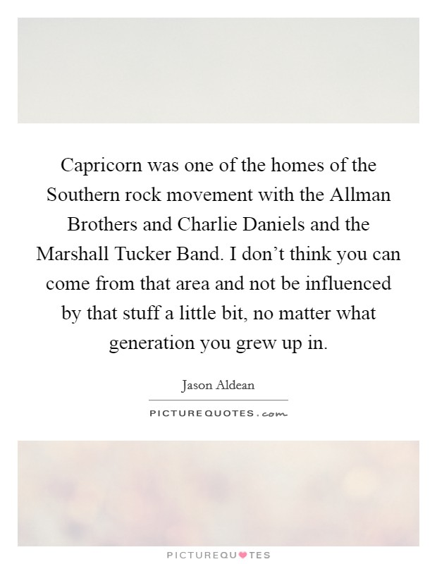 Capricorn was one of the homes of the Southern rock movement with the Allman Brothers and Charlie Daniels and the Marshall Tucker Band. I don't think you can come from that area and not be influenced by that stuff a little bit, no matter what generation you grew up in Picture Quote #1