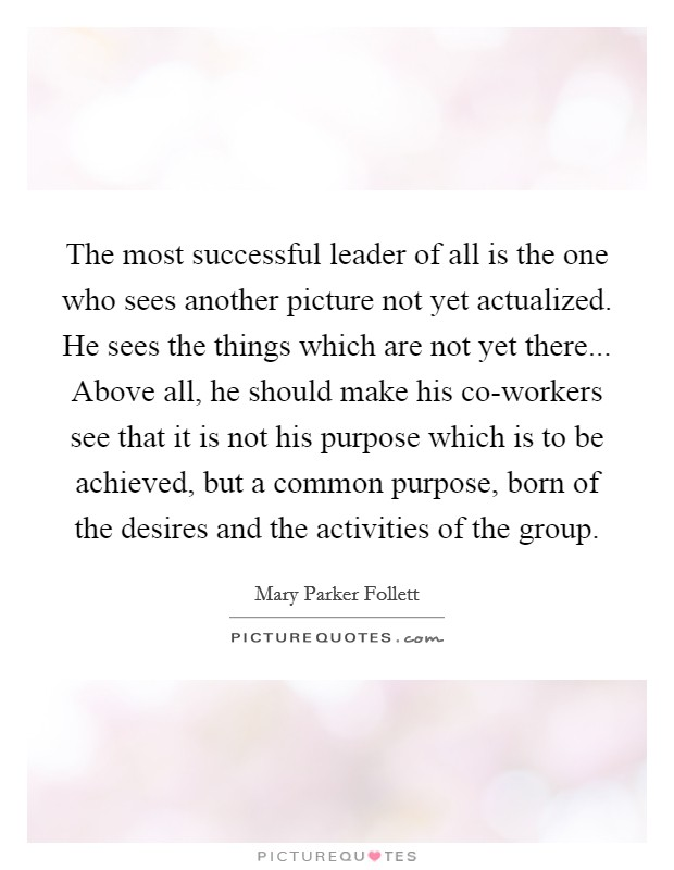 The most successful leader of all is the one who sees another picture not yet actualized. He sees the things which are not yet there... Above all, he should make his co-workers see that it is not his purpose which is to be achieved, but a common purpose, born of the desires and the activities of the group Picture Quote #1