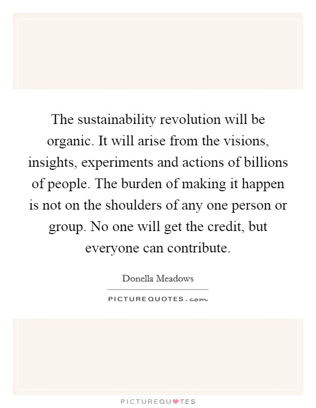 The sustainability revolution will be organic. It will arise from the visions, insights, experiments and actions of billions of people. The burden of making it happen is not on the shoulders of any one person or group. No one will get the credit, but everyone can contribute Picture Quote #1