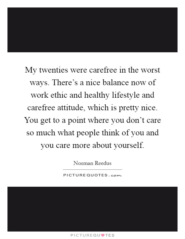 My twenties were carefree in the worst ways. There's a nice balance now of work ethic and healthy lifestyle and carefree attitude, which is pretty nice. You get to a point where you don't care so much what people think of you and you care more about yourself Picture Quote #1