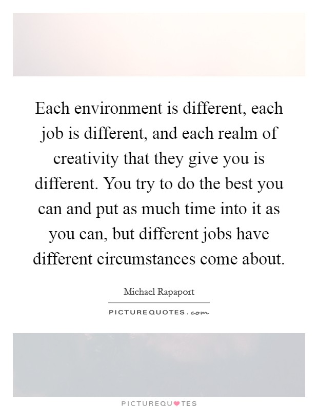 Each environment is different, each job is different, and each realm of creativity that they give you is different. You try to do the best you can and put as much time into it as you can, but different jobs have different circumstances come about Picture Quote #1