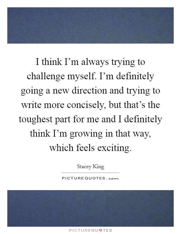 I think I'm always trying to challenge myself. I'm definitely going a new direction and trying to write more concisely, but that's the toughest part for me and I definitely think I'm growing in that way, which feels exciting Picture Quote #1