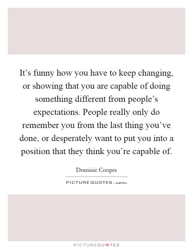It's funny how you have to keep changing, or showing that you are capable of doing something different from people's expectations. People really only do remember you from the last thing you've done, or desperately want to put you into a position that they think you're capable of Picture Quote #1