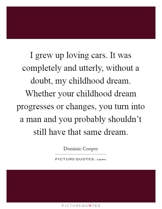 I grew up loving cars. It was completely and utterly, without a doubt, my childhood dream. Whether your childhood dream progresses or changes, you turn into a man and you probably shouldn't still have that same dream Picture Quote #1