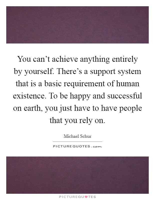 You can't achieve anything entirely by yourself. There's a support system that is a basic requirement of human existence. To be happy and successful on earth, you just have to have people that you rely on Picture Quote #1