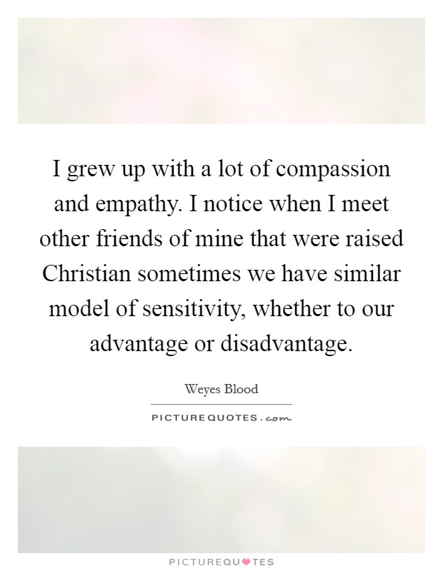I grew up with a lot of compassion and empathy. I notice when I meet other friends of mine that were raised Christian sometimes we have similar model of sensitivity, whether to our advantage or disadvantage Picture Quote #1