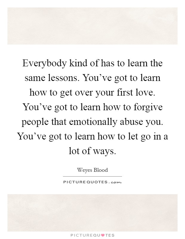 Everybody kind of has to learn the same lessons. You've got to learn how to get over your first love. You've got to learn how to forgive people that emotionally abuse you. You've got to learn how to let go in a lot of ways Picture Quote #1