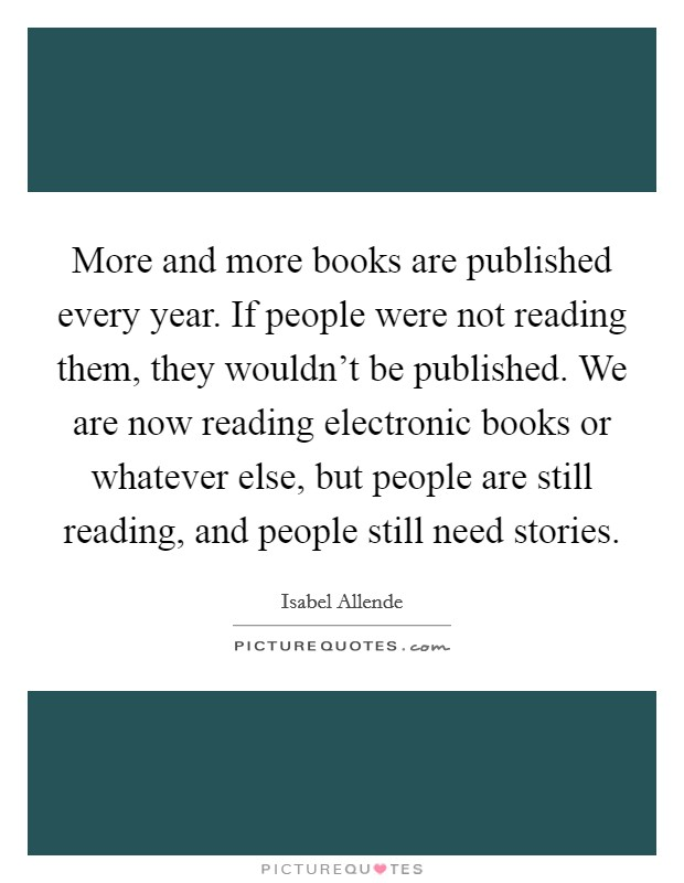 More and more books are published every year. If people were not reading them, they wouldn't be published. We are now reading electronic books or whatever else, but people are still reading, and people still need stories Picture Quote #1