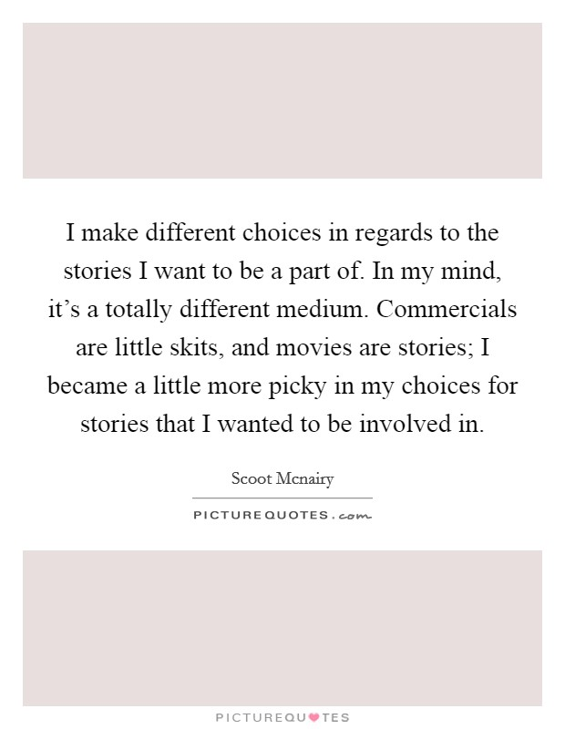 I make different choices in regards to the stories I want to be a part of. In my mind, it's a totally different medium. Commercials are little skits, and movies are stories; I became a little more picky in my choices for stories that I wanted to be involved in Picture Quote #1