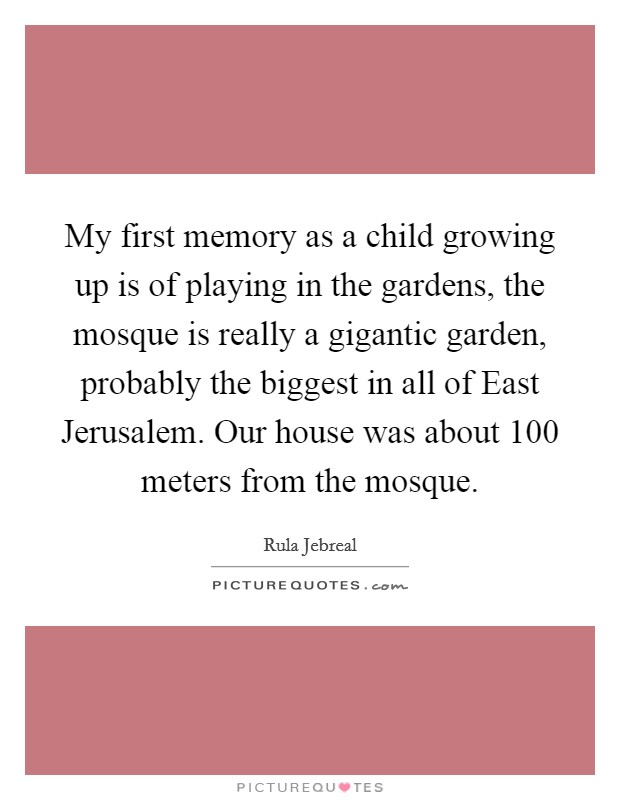 My first memory as a child growing up is of playing in the gardens, the mosque is really a gigantic garden, probably the biggest in all of East Jerusalem. Our house was about 100 meters from the mosque Picture Quote #1