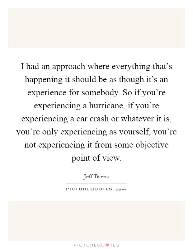 I had an approach where everything that's happening it should be as though it's an experience for somebody. So if you're experiencing a hurricane, if you're experiencing a car crash or whatever it is, you're only experiencing as yourself, you're not experiencing it from some objective point of view Picture Quote #1