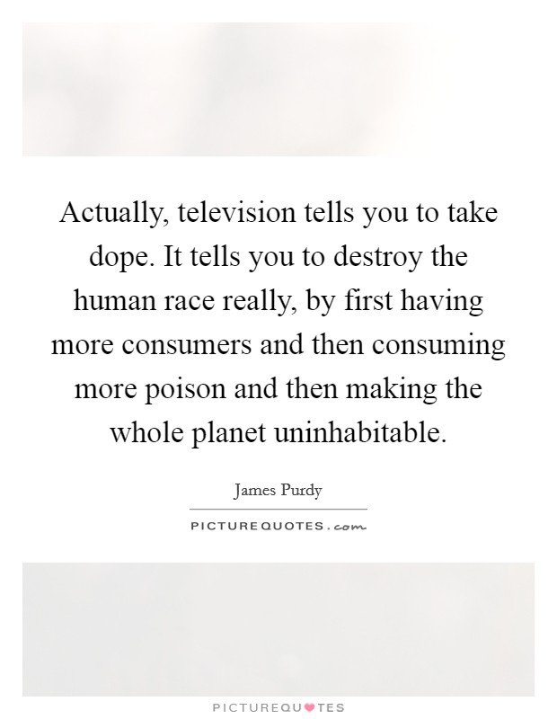 Actually, television tells you to take dope. It tells you to destroy the human race really, by first having more consumers and then consuming more poison and then making the whole planet uninhabitable Picture Quote #1