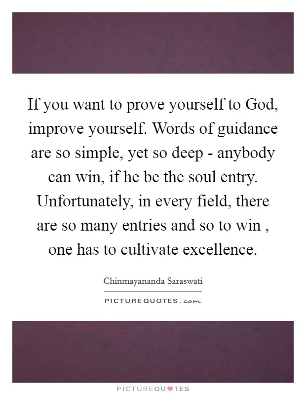 If you want to prove yourself to God, improve yourself. Words of guidance are so simple, yet so deep - anybody can win, if he be the soul entry. Unfortunately, in every field, there are so many entries and so to win , one has to cultivate excellence Picture Quote #1