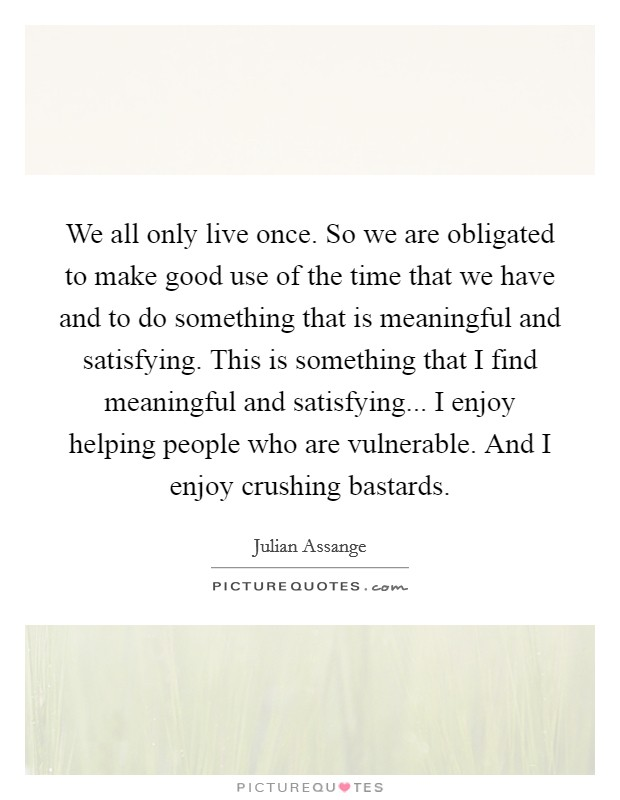 We all only live once. So we are obligated to make good use of the time that we have and to do something that is meaningful and satisfying. This is something that I find meaningful and satisfying... I enjoy helping people who are vulnerable. And I enjoy crushing bastards Picture Quote #1