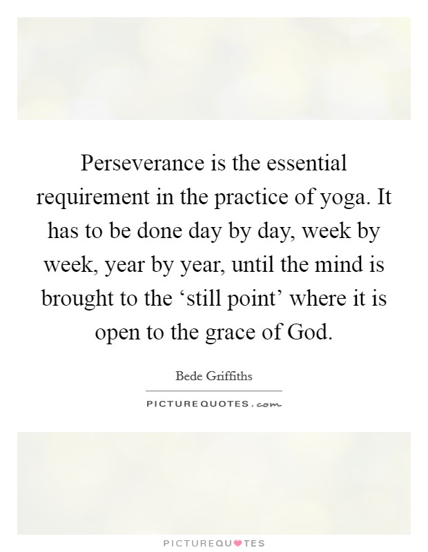 Perseverance is the essential requirement in the practice of yoga. It has to be done day by day, week by week, year by year, until the mind is brought to the 'still point' where it is open to the grace of God Picture Quote #1