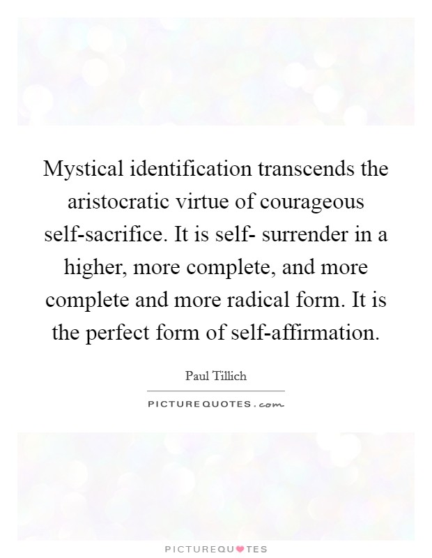 Mystical identification transcends the aristocratic virtue of courageous self-sacrifice. It is self- surrender in a higher, more complete, and more complete and more radical form. It is the perfect form of self-affirmation Picture Quote #1