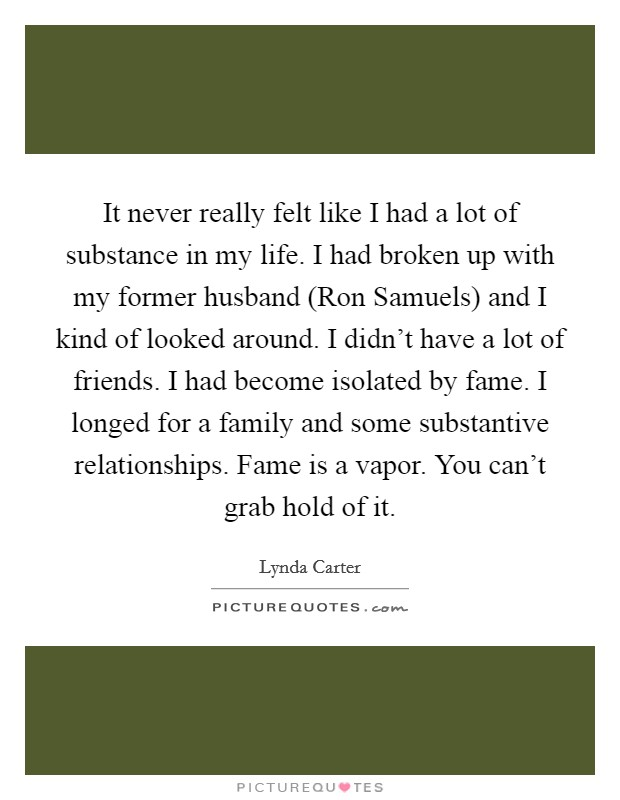 It never really felt like I had a lot of substance in my life. I had broken up with my former husband (Ron Samuels) and I kind of looked around. I didn't have a lot of friends. I had become isolated by fame. I longed for a family and some substantive relationships. Fame is a vapor. You can't grab hold of it Picture Quote #1