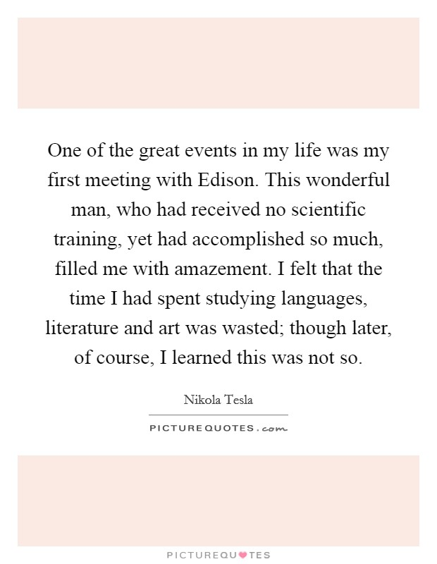 One of the great events in my life was my first meeting with Edison. This wonderful man, who had received no scientific training, yet had accomplished so much, filled me with amazement. I felt that the time I had spent studying languages, literature and art was wasted; though later, of course, I learned this was not so Picture Quote #1