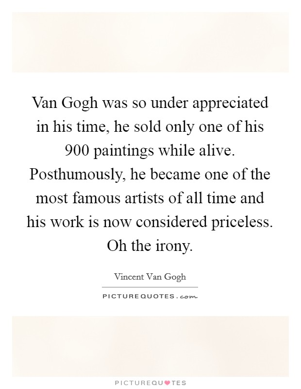 Van Gogh was so under appreciated in his time, he sold only one of his 900 paintings while alive. Posthumously, he became one of the most famous artists of all time and his work is now considered priceless. Oh the irony Picture Quote #1