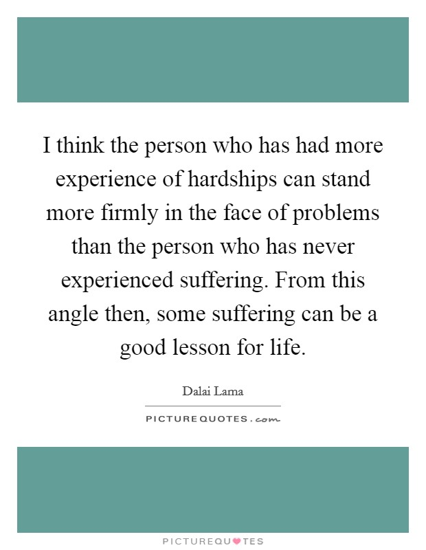 I think the person who has had more experience of hardships can stand more firmly in the face of problems than the person who has never experienced suffering. From this angle then, some suffering can be a good lesson for life Picture Quote #1