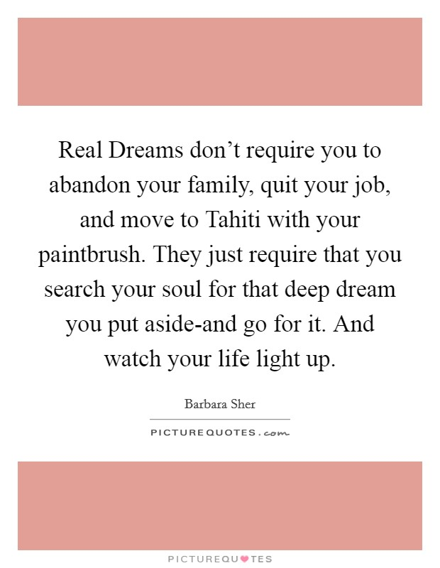 Real Dreams don't require you to abandon your family, quit your job, and move to Tahiti with your paintbrush. They just require that you search your soul for that deep dream you put aside-and go for it. And watch your life light up Picture Quote #1