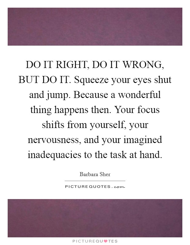 DO IT RIGHT, DO IT WRONG, BUT DO IT. Squeeze your eyes shut and jump. Because a wonderful thing happens then. Your focus shifts from yourself, your nervousness, and your imagined inadequacies to the task at hand Picture Quote #1