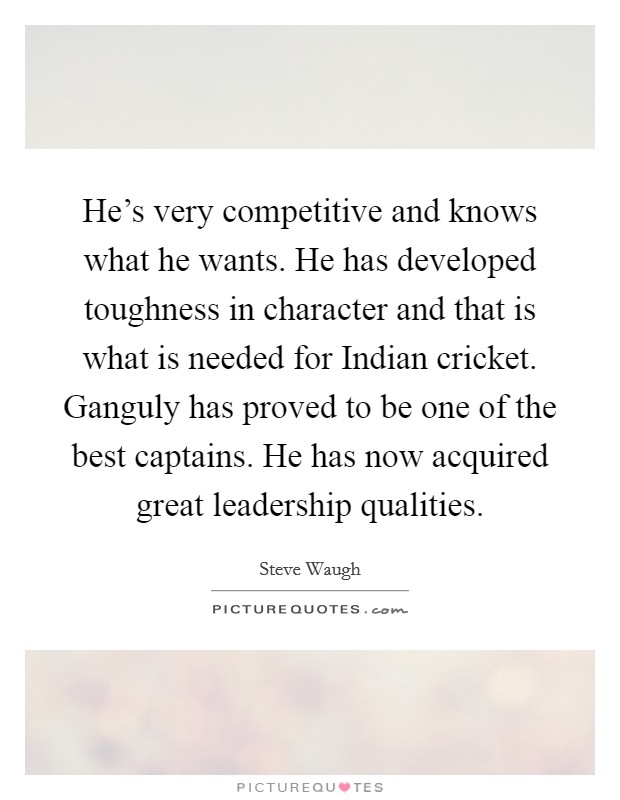 He's very competitive and knows what he wants. He has developed toughness in character and that is what is needed for Indian cricket. Ganguly has proved to be one of the best captains. He has now acquired great leadership qualities Picture Quote #1