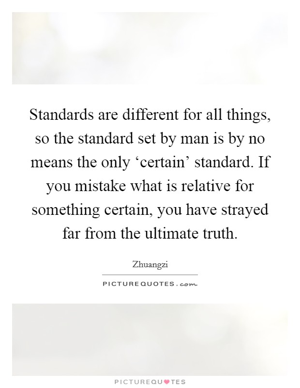 Standards are different for all things, so the standard set by man is by no means the only 'certain' standard. If you mistake what is relative for something certain, you have strayed far from the ultimate truth Picture Quote #1