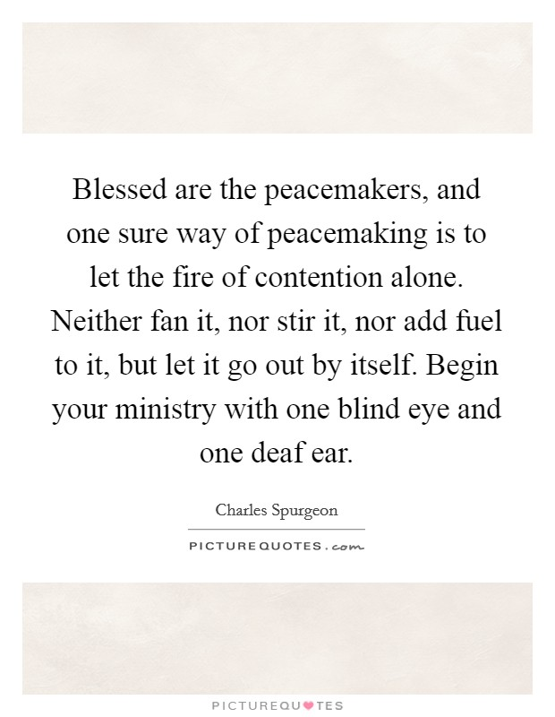 Blessed are the peacemakers, and one sure way of peacemaking is to let the fire of contention alone. Neither fan it, nor stir it, nor add fuel to it, but let it go out by itself. Begin your ministry with one blind eye and one deaf ear Picture Quote #1