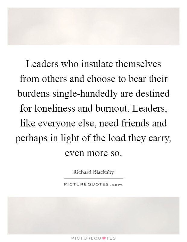 Leaders who insulate themselves from others and choose to bear their burdens single-handedly are destined for loneliness and burnout. Leaders, like everyone else, need friends and perhaps in light of the load they carry, even more so Picture Quote #1