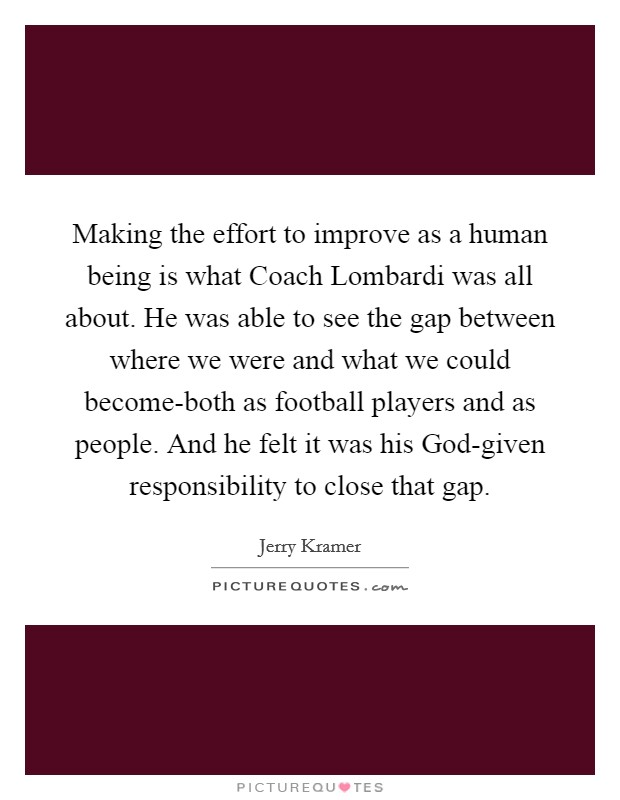 Making the effort to improve as a human being is what Coach Lombardi was all about. He was able to see the gap between where we were and what we could become-both as football players and as people. And he felt it was his God-given responsibility to close that gap Picture Quote #1