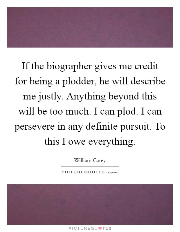 If the biographer gives me credit for being a plodder, he will describe me justly. Anything beyond this will be too much. I can plod. I can persevere in any definite pursuit. To this I owe everything Picture Quote #1