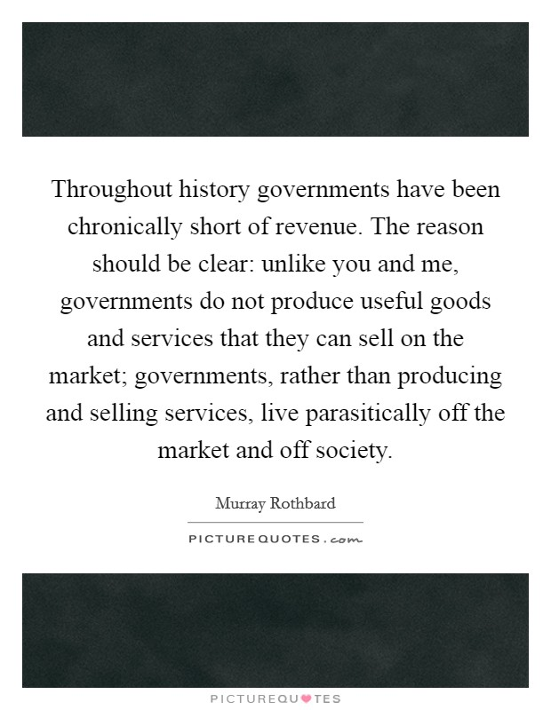Throughout history governments have been chronically short of revenue. The reason should be clear: unlike you and me, governments do not produce useful goods and services that they can sell on the market; governments, rather than producing and selling services, live parasitically off the market and off society Picture Quote #1