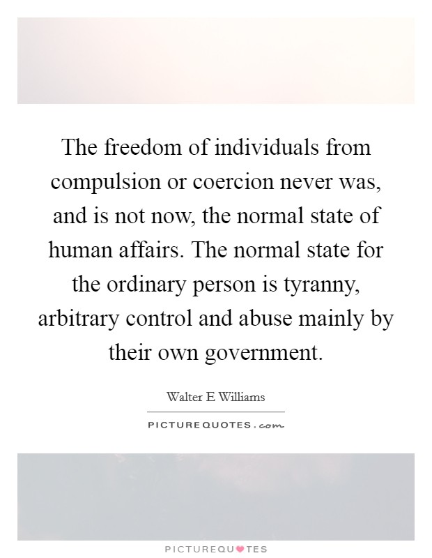 The freedom of individuals from compulsion or coercion never was, and is not now, the normal state of human affairs. The normal state for the ordinary person is tyranny, arbitrary control and abuse mainly by their own government Picture Quote #1