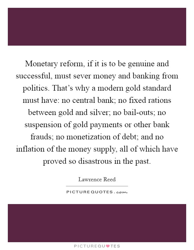 Monetary reform, if it is to be genuine and successful, must sever money and banking from politics. That's why a modern gold standard must have: no central bank; no fixed rations between gold and silver; no bail-outs; no suspension of gold payments or other bank frauds; no monetization of debt; and no inflation of the money supply, all of which have proved so disastrous in the past Picture Quote #1