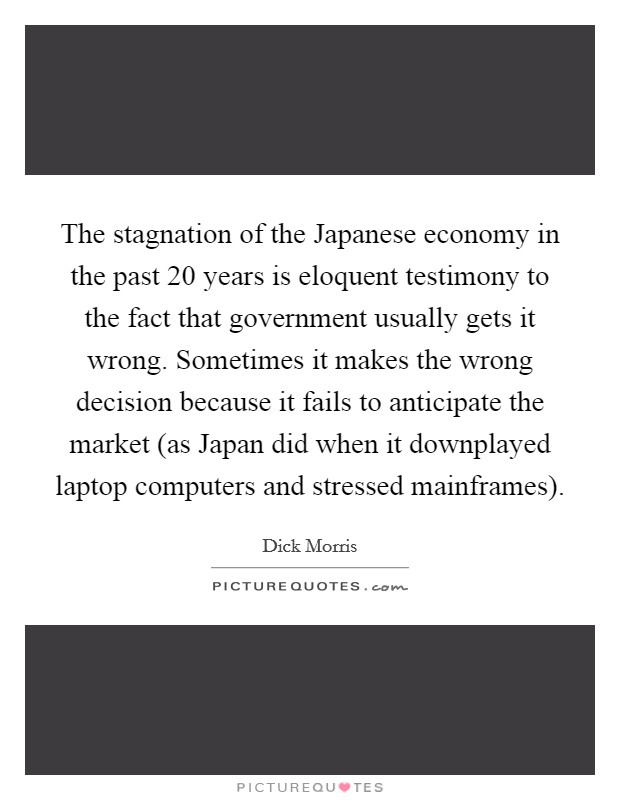 The stagnation of the Japanese economy in the past 20 years is eloquent testimony to the fact that government usually gets it wrong. Sometimes it makes the wrong decision because it fails to anticipate the market (as Japan did when it downplayed laptop computers and stressed mainframes) Picture Quote #1