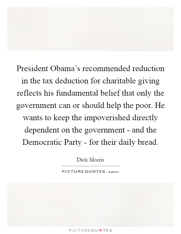 President Obama's recommended reduction in the tax deduction for charitable giving reflects his fundamental belief that only the government can or should help the poor. He wants to keep the impoverished directly dependent on the government - and the Democratic Party - for their daily bread Picture Quote #1