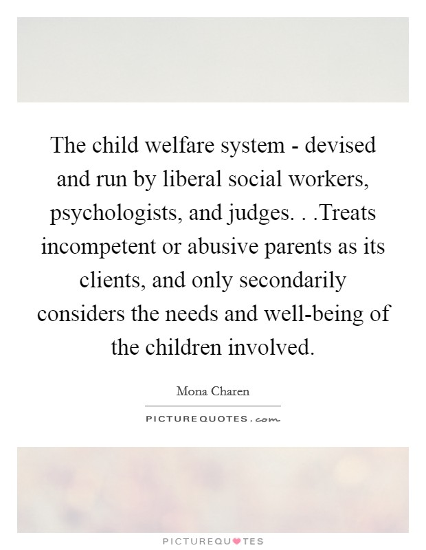 The child welfare system - devised and run by liberal social workers, psychologists, and judges. . .Treats incompetent or abusive parents as its clients, and only secondarily considers the needs and well-being of the children involved Picture Quote #1