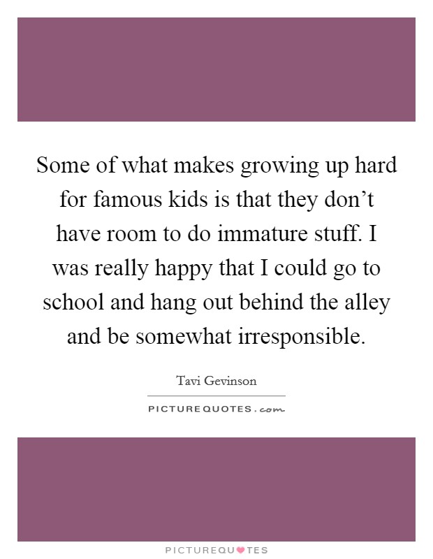 Some of what makes growing up hard for famous kids is that they don't have room to do immature stuff. I was really happy that I could go to school and hang out behind the alley and be somewhat irresponsible Picture Quote #1