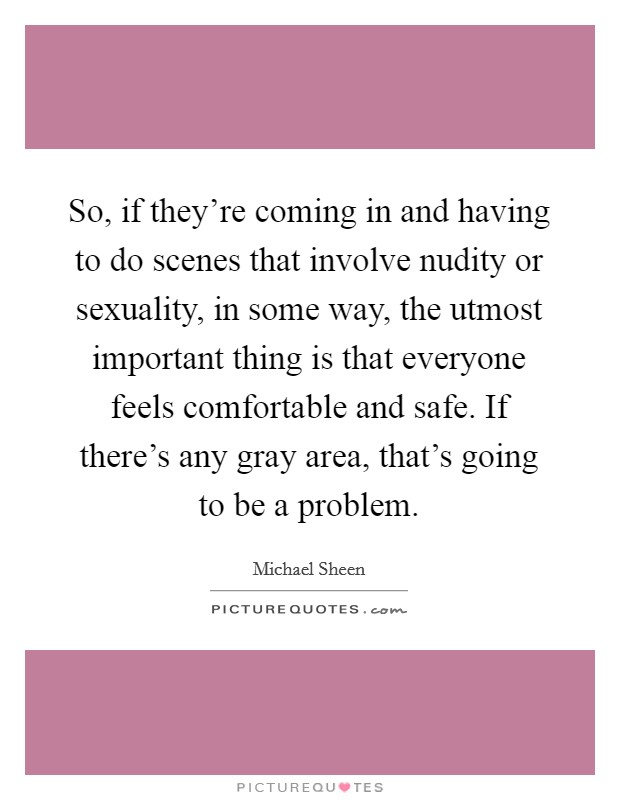So, if they're coming in and having to do scenes that involve nudity or sexuality, in some way, the utmost important thing is that everyone feels comfortable and safe. If there's any gray area, that's going to be a problem Picture Quote #1