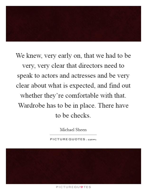 We knew, very early on, that we had to be very, very clear that directors need to speak to actors and actresses and be very clear about what is expected, and find out whether they're comfortable with that. Wardrobe has to be in place. There have to be checks Picture Quote #1