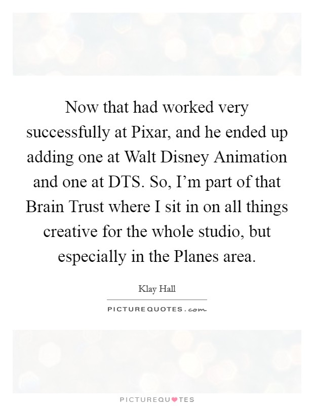 Now that had worked very successfully at Pixar, and he ended up adding one at Walt Disney Animation and one at DTS. So, I'm part of that Brain Trust where I sit in on all things creative for the whole studio, but especially in the Planes area Picture Quote #1