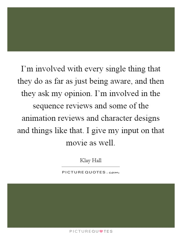 I'm involved with every single thing that they do as far as just being aware, and then they ask my opinion. I'm involved in the sequence reviews and some of the animation reviews and character designs and things like that. I give my input on that movie as well Picture Quote #1