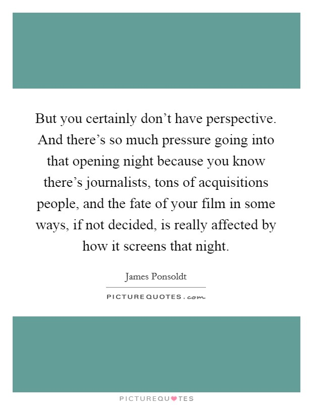 But you certainly don't have perspective. And there's so much pressure going into that opening night because you know there's journalists, tons of acquisitions people, and the fate of your film in some ways, if not decided, is really affected by how it screens that night Picture Quote #1