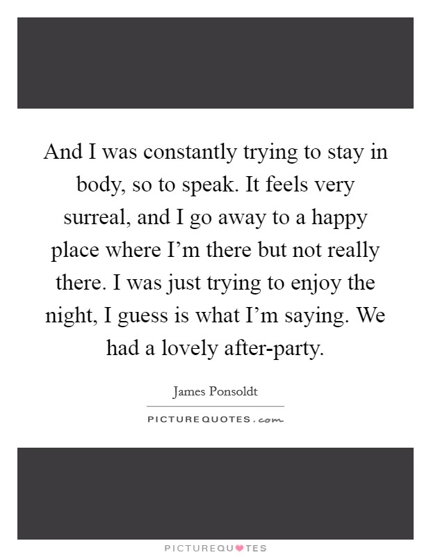 And I was constantly trying to stay in body, so to speak. It feels very surreal, and I go away to a happy place where I'm there but not really there. I was just trying to enjoy the night, I guess is what I'm saying. We had a lovely after-party Picture Quote #1