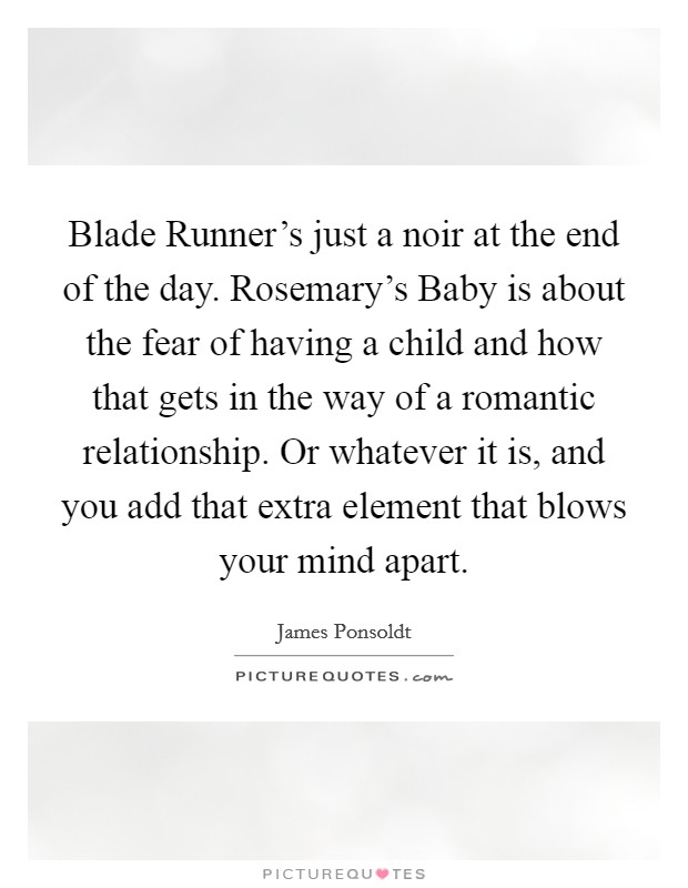 Blade Runner's just a noir at the end of the day. Rosemary's Baby is about the fear of having a child and how that gets in the way of a romantic relationship. Or whatever it is, and you add that extra element that blows your mind apart Picture Quote #1